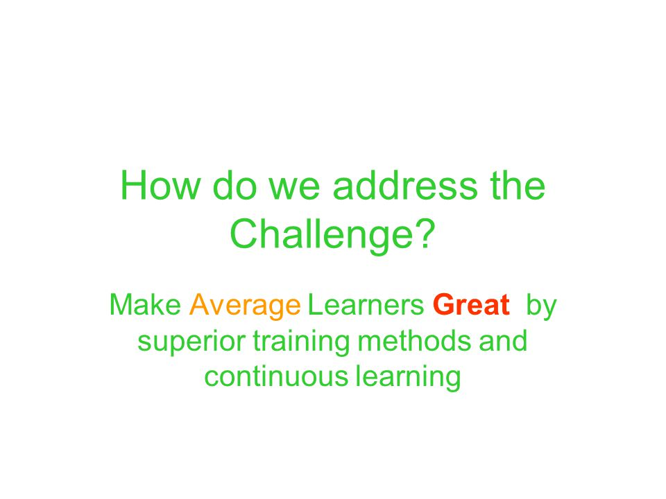 From Average to Great: Factors for improved learning Numerous studies suggest three critical elements for effective learning:  One-on-One Learning: One dedicated trainer for one learner  Active Learning: Where learner is actively involved in learning process  Passive Learning: Better hear, see, and read experience by improving one way delivery of content