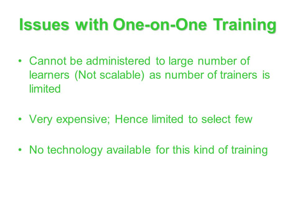 Issues with One-on-One Training Cannot be administered to large number of learners (Not scalable) as number of trainers is limited Very expensive; Hen