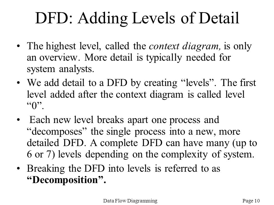 Page 10Data Flow Diagramming DFD: Adding Levels of Detail The highest level, called the context diagram, is only an overview. More detail is typically