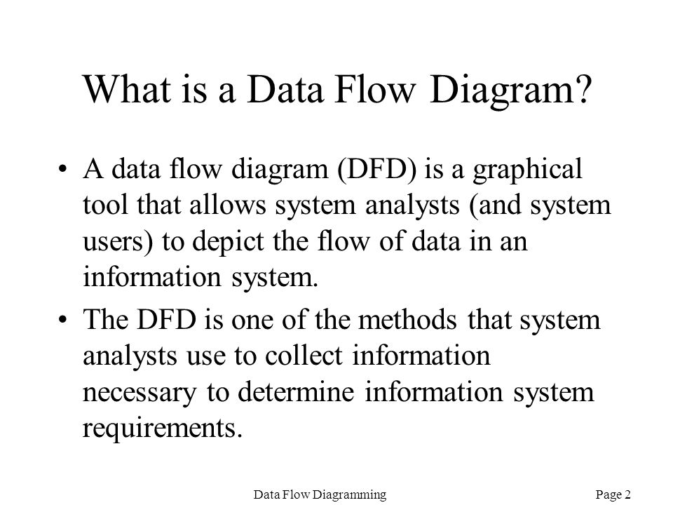 Page 2Data Flow Diagramming What is a Data Flow Diagram? A data flow diagram (DFD) is a graphical tool that allows system analysts (and system users)
