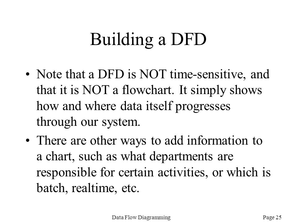 Page 25Data Flow Diagramming Building a DFD Note that a DFD is NOT time-sensitive, and that it is NOT a flowchart. It simply shows how and where data
