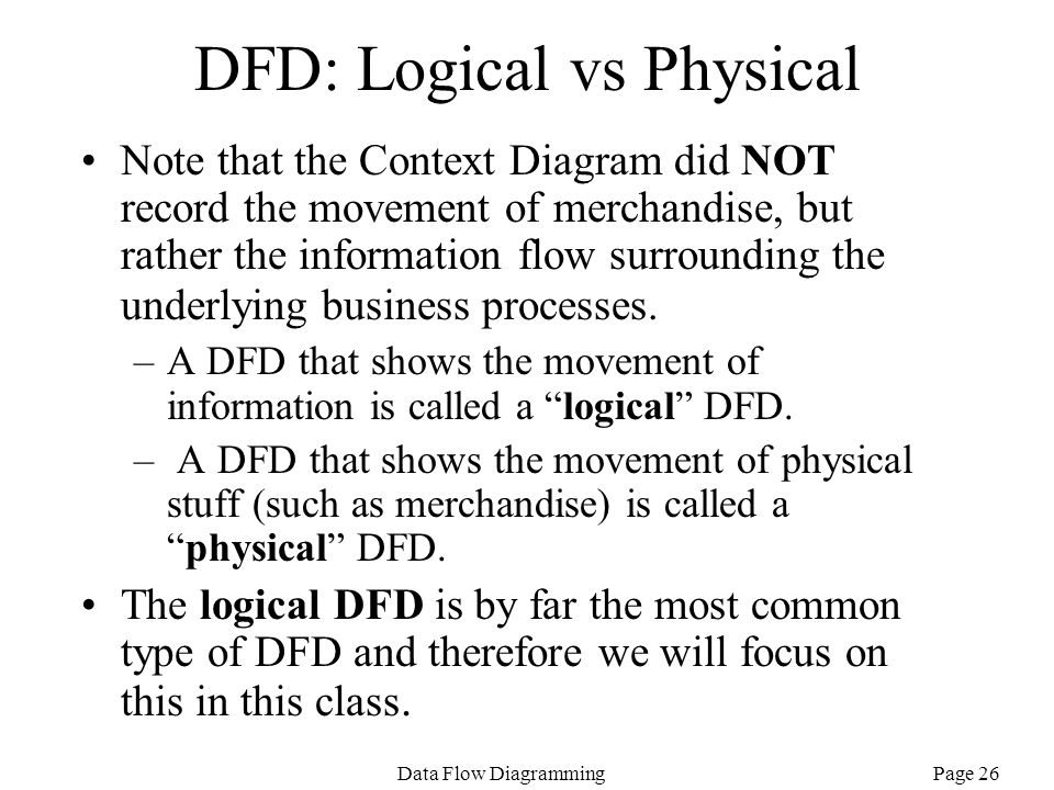 Page 26Data Flow Diagramming DFD: Logical vs Physical Note that the Context Diagram did NOT record the movement of merchandise, but rather the informa