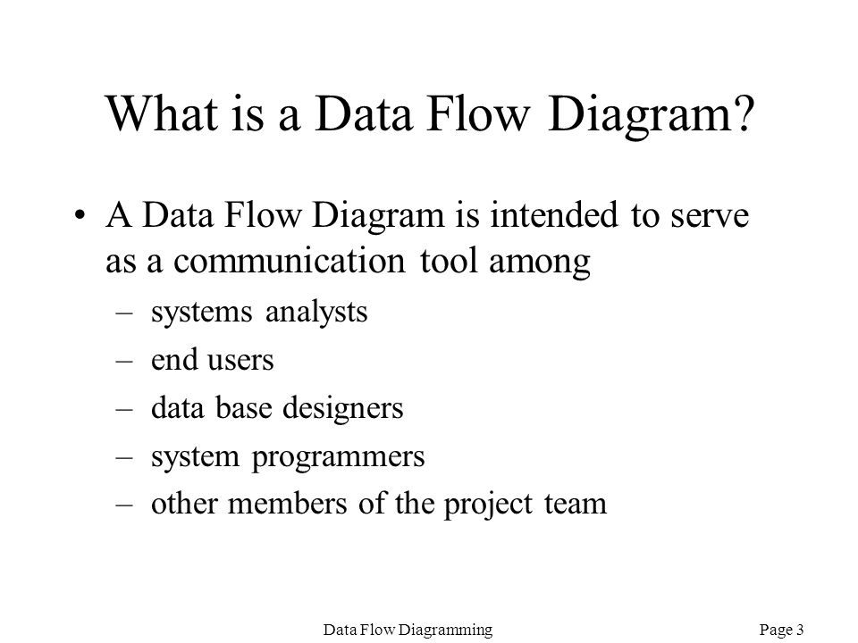 Page 3Data Flow Diagramming What is a Data Flow Diagram? A Data Flow Diagram is intended to serve as a communication tool among – systems analysts – e