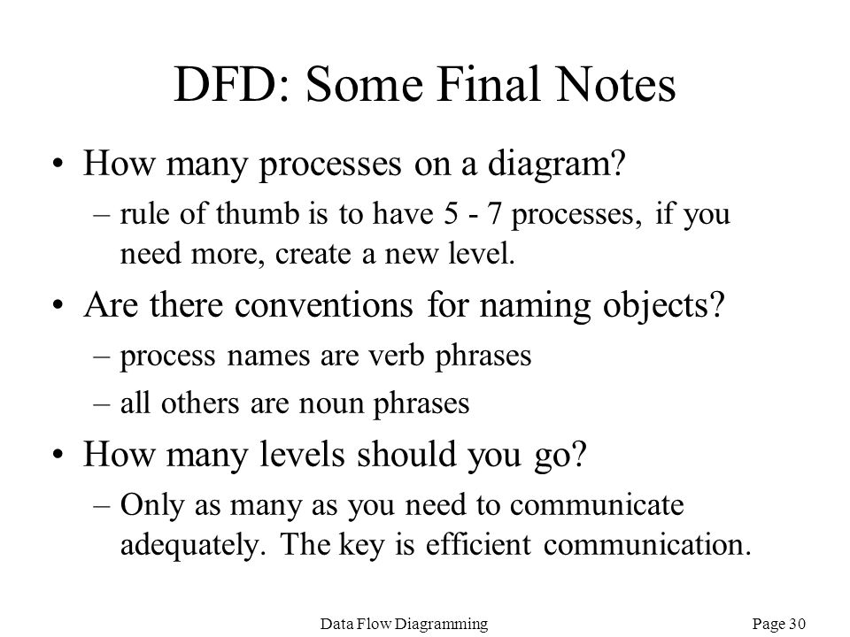 Page 30Data Flow Diagramming DFD: Some Final Notes How many processes on a diagram? –rule of thumb is to have 5 - 7 processes, if you need more, creat