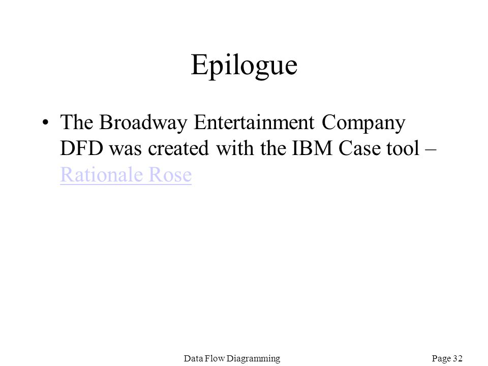 Page 32Data Flow Diagramming Epilogue The Broadway Entertainment Company DFD was created with the IBM Case tool – Rationale Rose Rationale Rose
