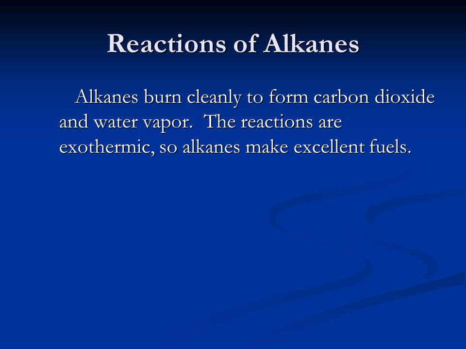Reactions of Alkanes Alkanes burn cleanly to form carbon dioxide and water vapor. The reactions are exothermic, so alkanes make excellent fuels.