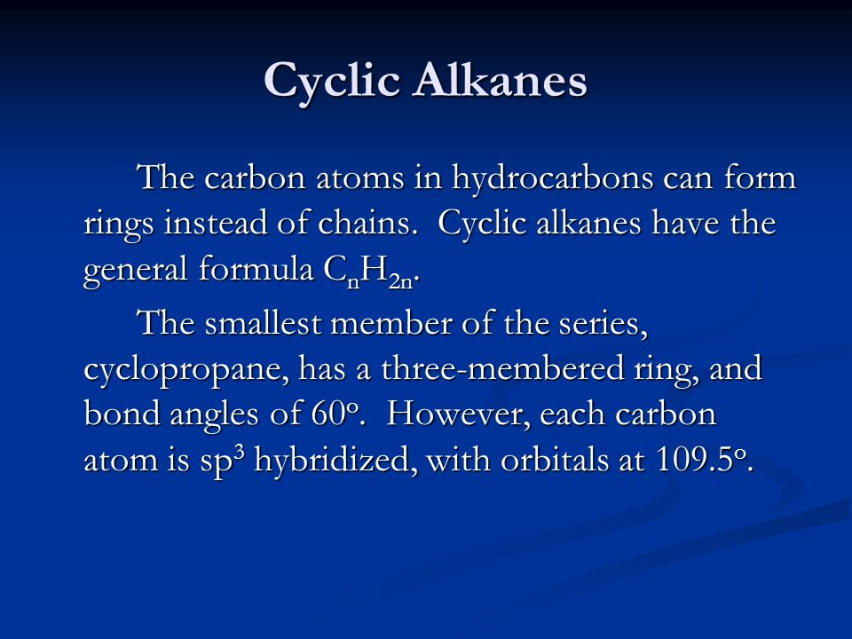 Cyclic Alkanes The carbon atoms in hydrocarbons can form rings instead of chains. Cyclic alkanes have the general formula C n H 2n. The smallest membe