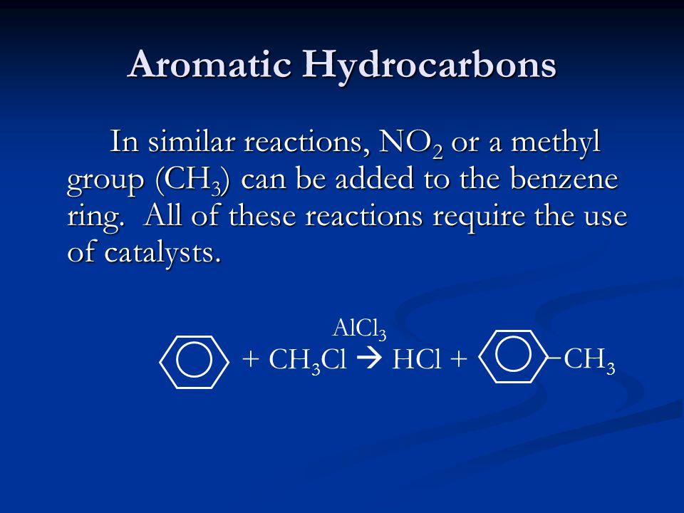 Aromatic Hydrocarbons In similar reactions, NO 2 or a methyl group (CH 3 ) can be added to the benzene ring. All of these reactions require the use of