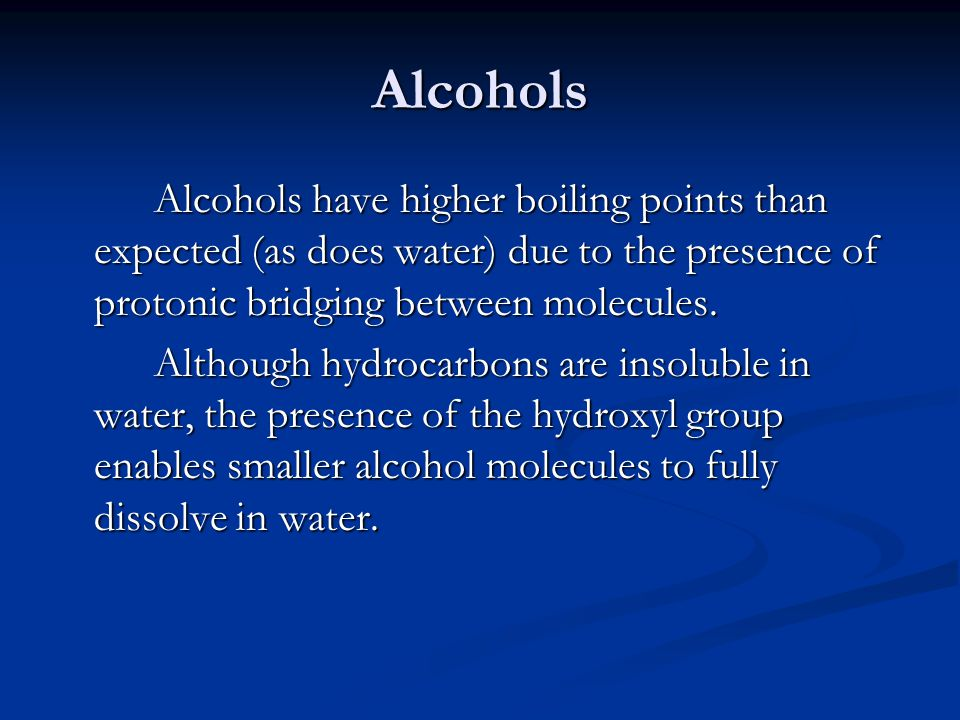 Alcohols Alcohols have higher boiling points than expected (as does water) due to the presence of protonic bridging between molecules. Although hydroc
