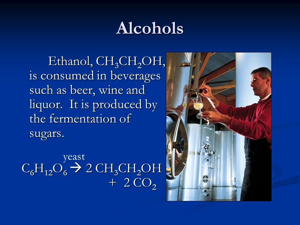 Alcohols Ethanol, CH 3 CH 2 OH, is consumed in beverages such as beer, wine and liquor. It is produced by the fermentation of sugars. C 6 H 12 O 6  2