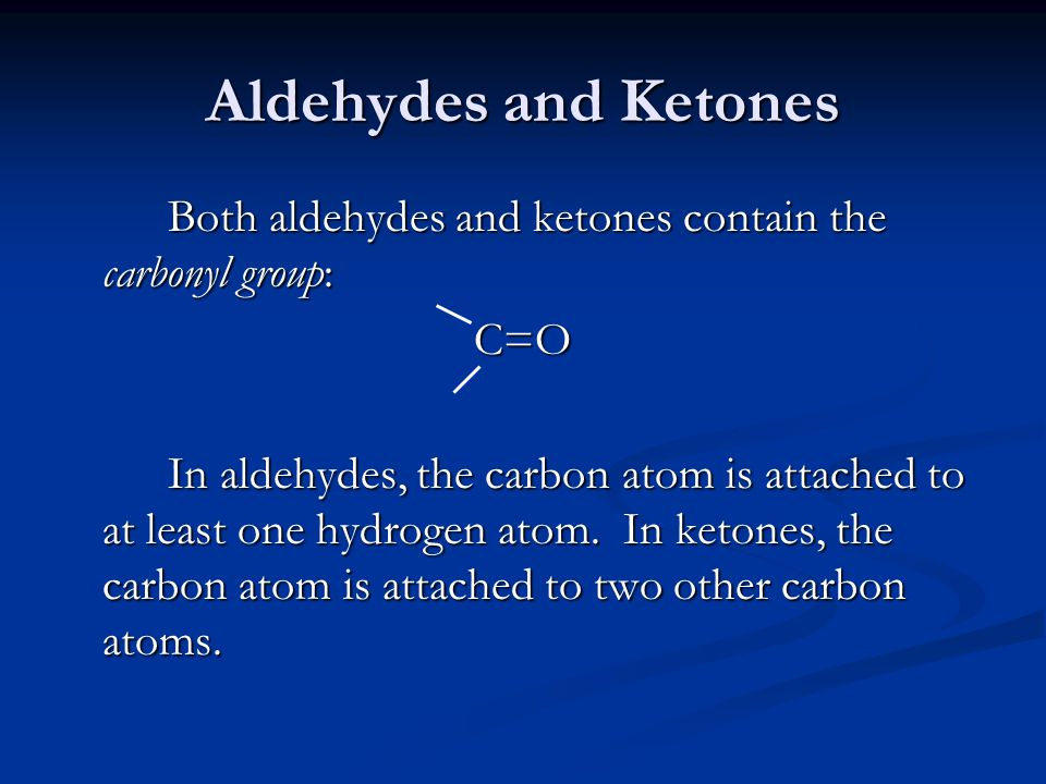 Aldehydes and Ketones Both aldehydes and ketones contain the carbonyl group: C=O In aldehydes, the carbon atom is attached to at least one hydrogen at