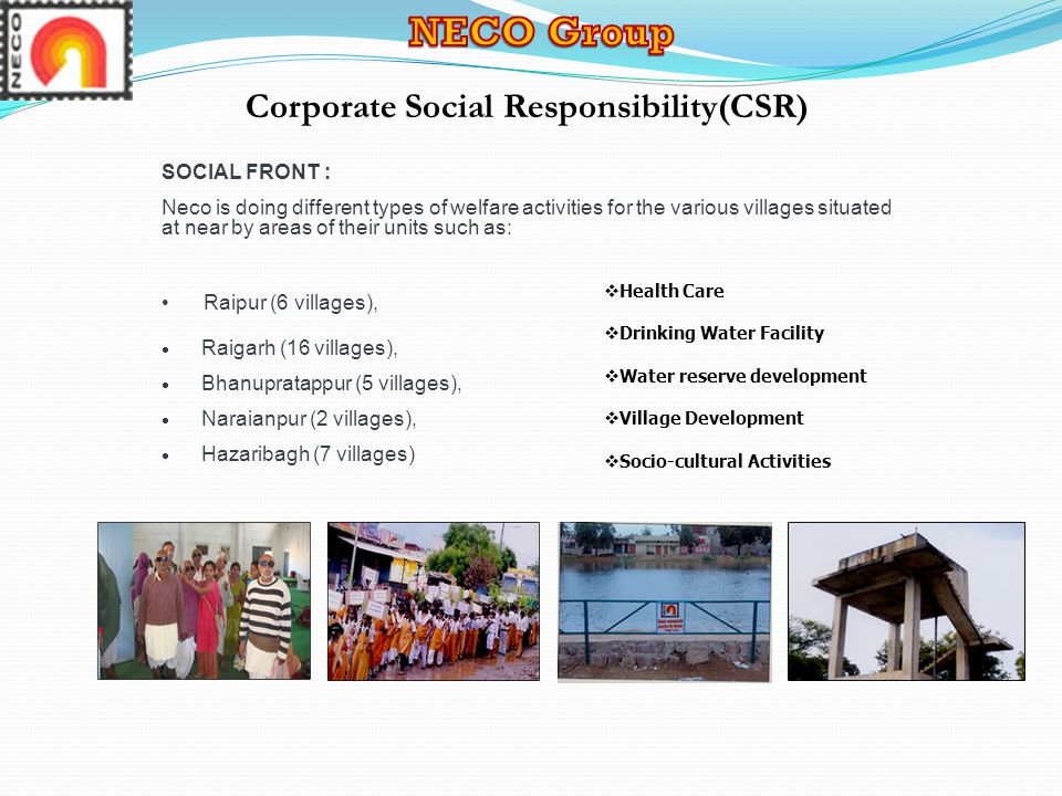 Corporate Social Responsibility(CSR) SOCIAL FRONT : Neco is doing different types of welfare activities for the various villages situated at near by areas of their units such as: Raipur (6 villages),  Raigarh (16 villages),  Bhanupratappur (5 villages),  Naraianpur (2 villages),  Hazaribagh (7 villages)  Health Care  Drinking Water Facility  Water reserve development  Village Development  Socio-cultural Activities