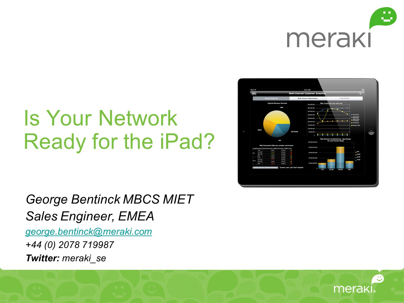 Is Your Network Ready for the iPad? George Bentinck MBCS MIET Sales Engineer, EMEA george.bentinck@meraki.com +44 (0) 2078 719987 Twitter: meraki_se