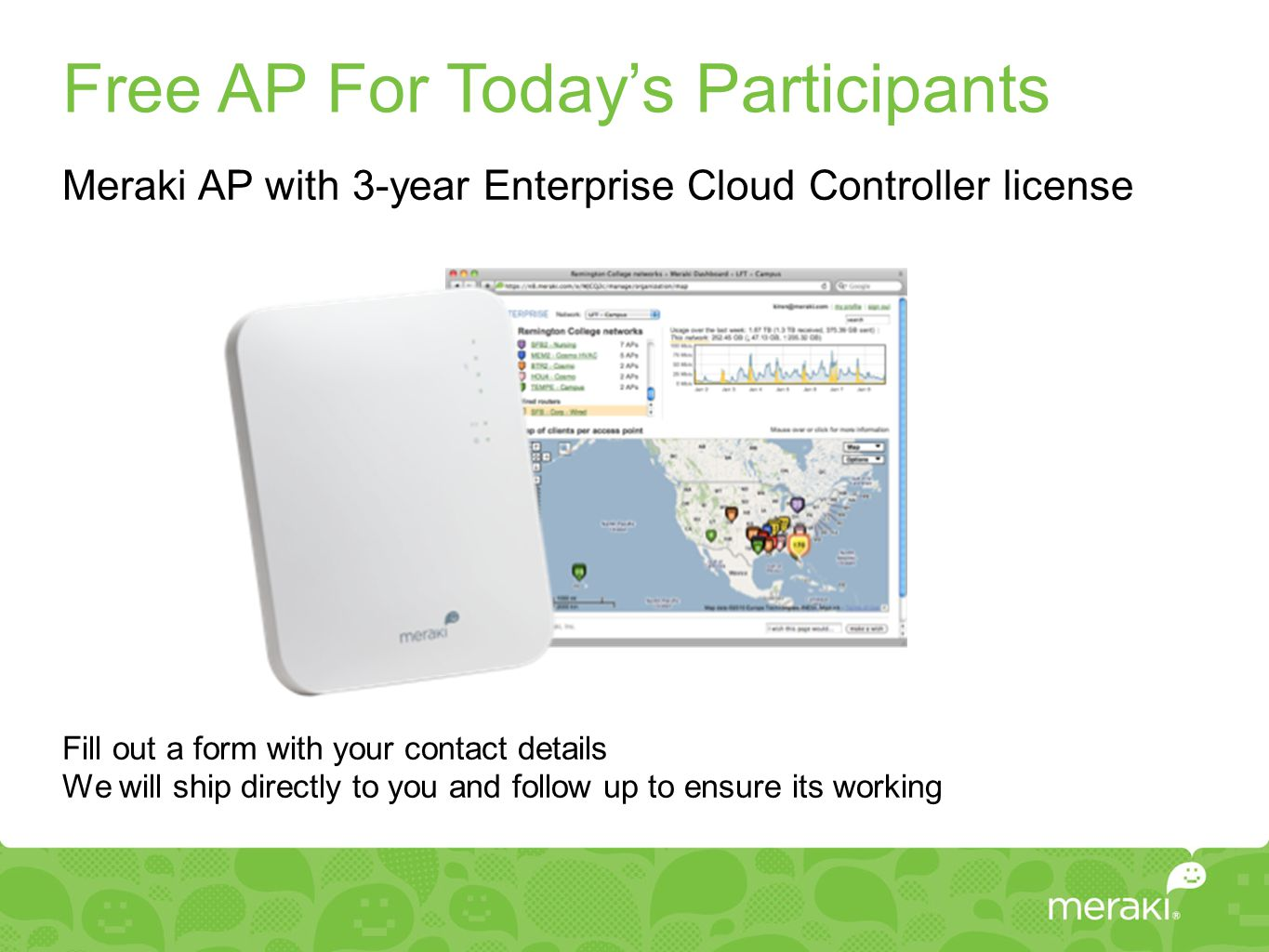 Free AP For Today's Participants Meraki AP with 3-year Enterprise Cloud Controller license Fill out a form with your contact details We will ship dire