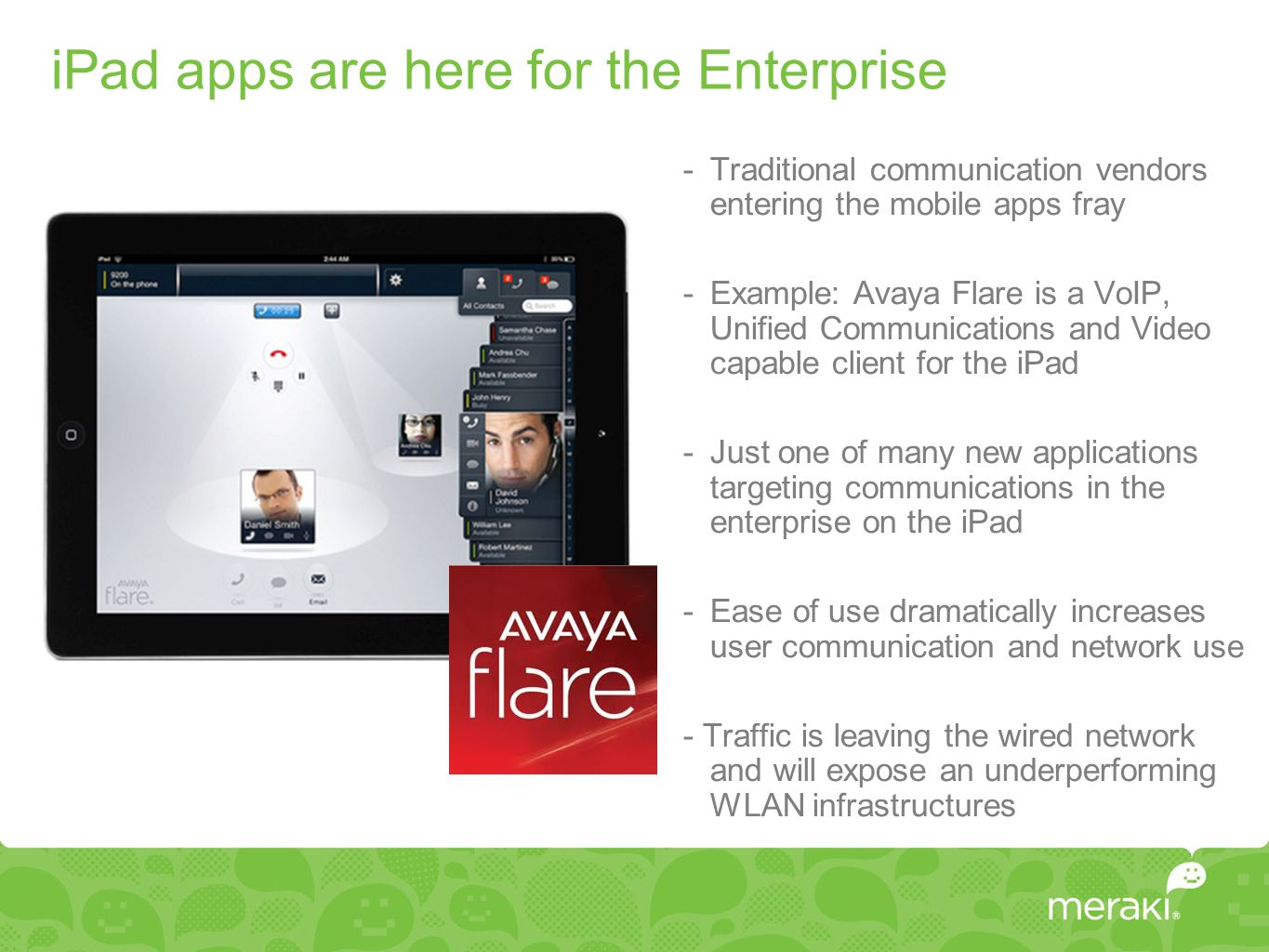 iPad apps are here for the Enterprise -Traditional communication vendors entering the mobile apps fray -Example: Avaya Flare is a VoIP, Unified Communications and Video capable client for the iPad -Just one of many new applications targeting communications in the enterprise on the iPad -Ease of use dramatically increases user communication and network use - Traffic is leaving the wired network and will expose an underperforming WLAN infrastructures