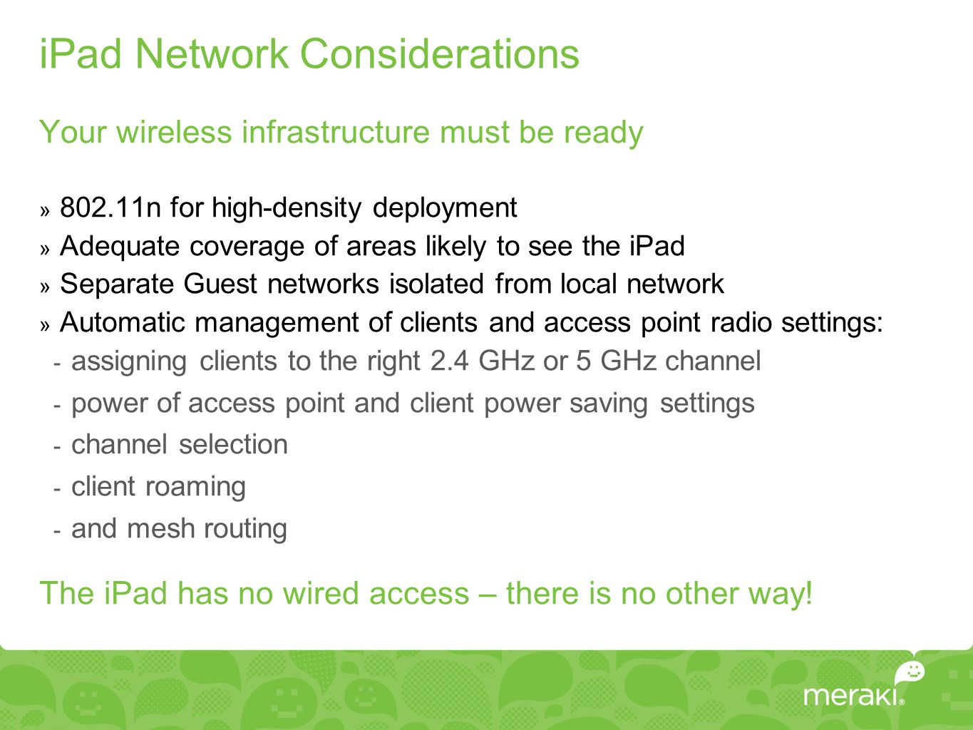 iPad Network Considerations Your wireless infrastructure must be ready » 802.11n for high-density deployment » Adequate coverage of areas likely to see the iPad » Separate Guest networks isolated from local network » Automatic management of clients and access point radio settings:  assigning clients to the right 2.4 GHz or 5 GHz channel  power of access point and client power saving settings  channel selection  client roaming  and mesh routing The iPad has no wired access – there is no other way!