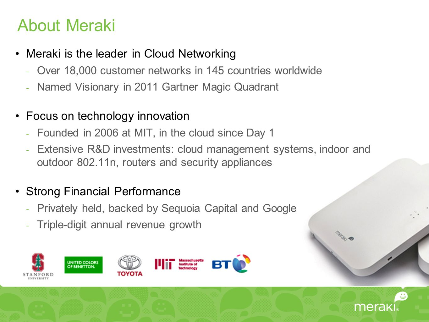About Meraki Meraki is the leader in Cloud Networking  Over 18,000 customer networks in 145 countries worldwide  Named Visionary in 2011 Gartner Magic Quadrant Focus on technology innovation  Founded in 2006 at MIT, in the cloud since Day 1  Extensive R&D investments: cloud management systems, indoor and outdoor 802.11n, routers and security appliances Strong Financial Performance  Privately held, backed by Sequoia Capital and Google  Triple-digit annual revenue growth