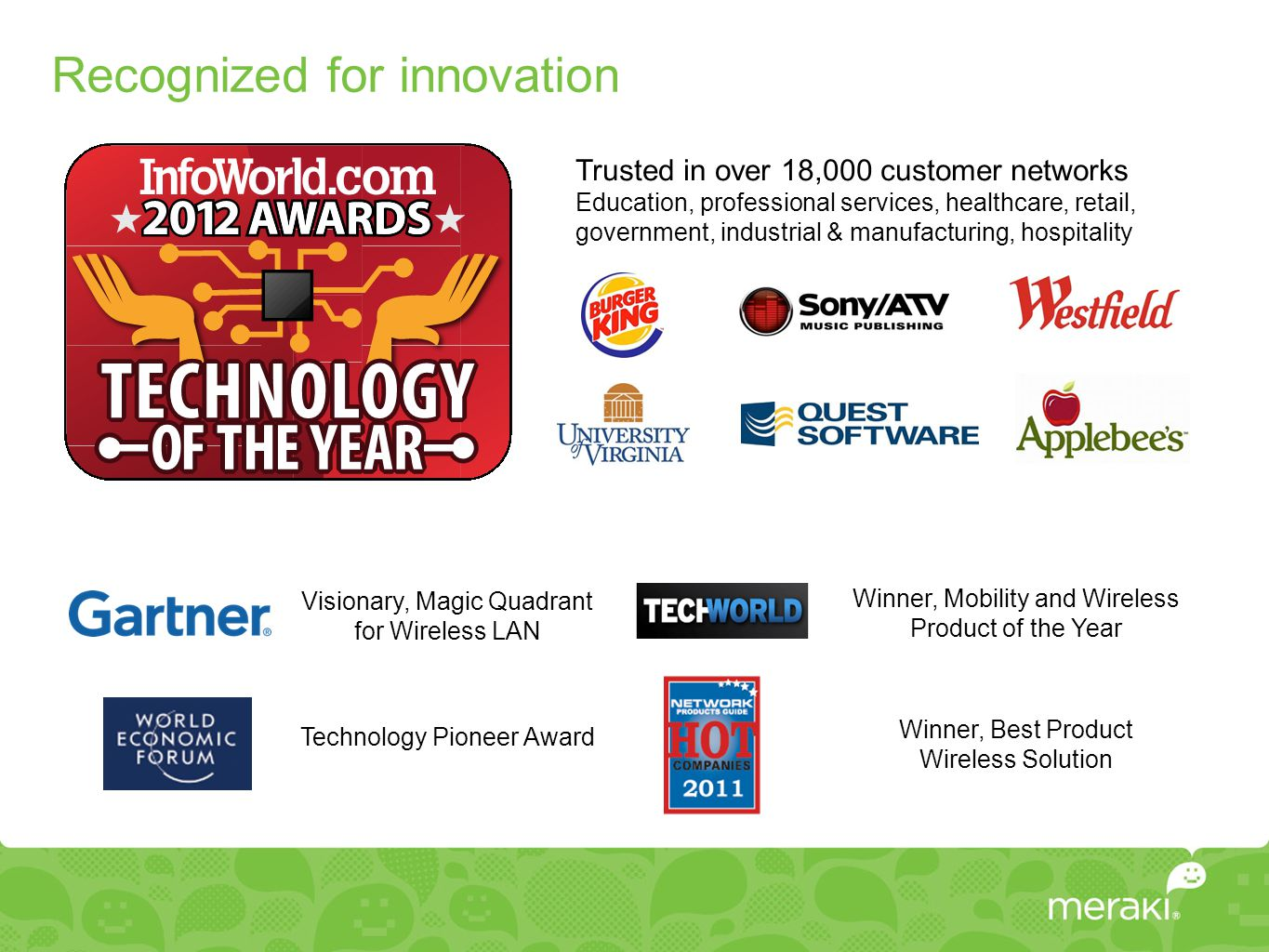 Recognized for innovation Trusted in over 18,000 customer networks Education, professional services, healthcare, retail, government, industrial & manufacturing, hospitality Visionary, Magic Quadrant for Wireless LAN Winner, Mobility and Wireless Product of the Year Technology Pioneer Award Winner, Best Product Wireless Solution