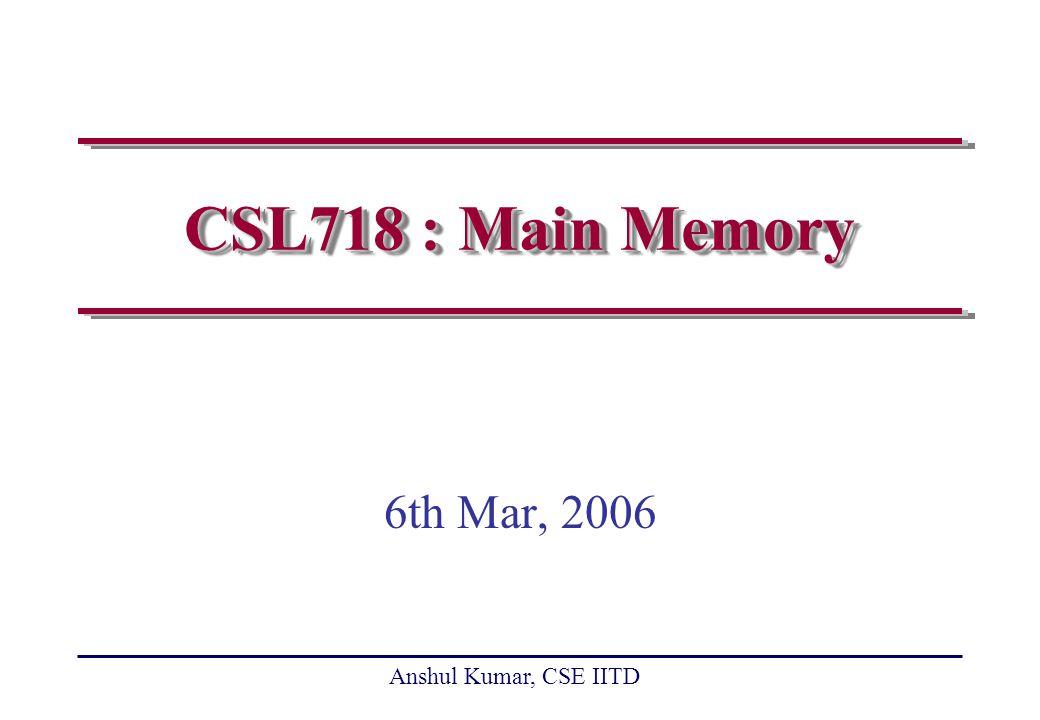 Anshul Kumar, CSE IITD slide 12 Enhancing DRAM Performance Multiple arrays of cells Access multiple bits in a row (sequentially | randomly) Synchronous interface rather than asynchronous interface Transfer data on both edges of clock