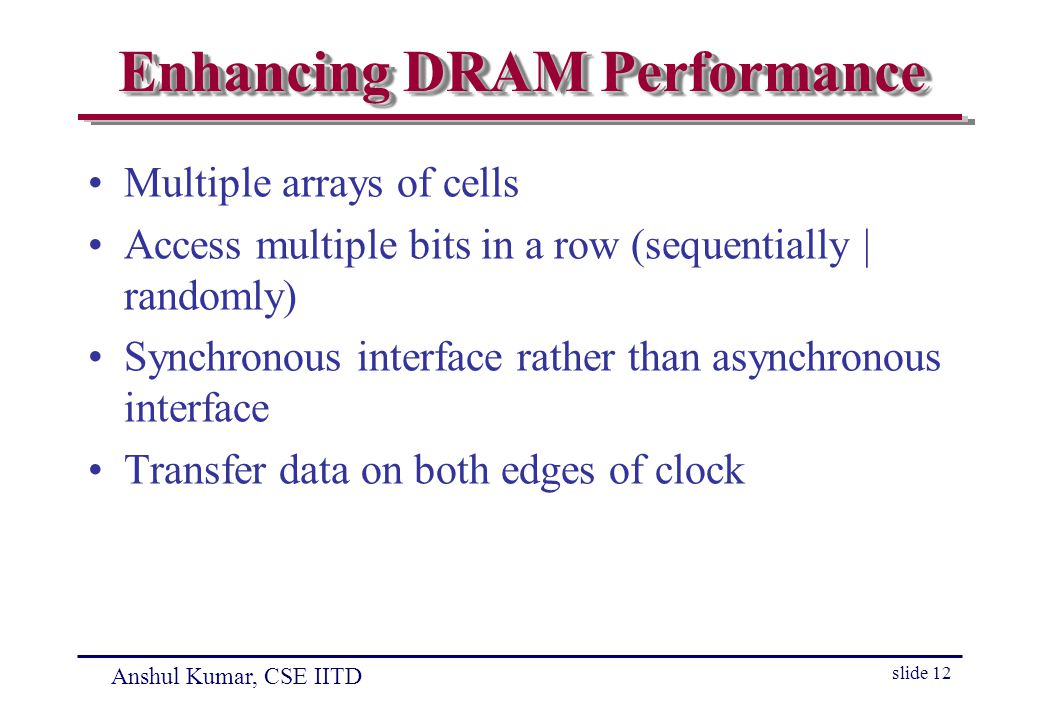 Anshul Kumar, CSE IITD slide 12 Enhancing DRAM Performance Multiple arrays of cells Access multiple bits in a row (sequentially | randomly) Synchronous interface rather than asynchronous interface Transfer data on both edges of clock