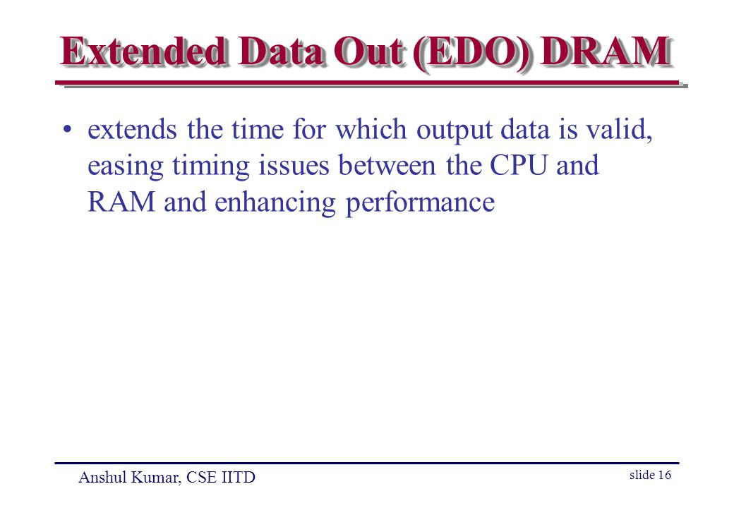 Anshul Kumar, CSE IITD slide 16 Extended Data Out (EDO) DRAM extends the time for which output data is valid, easing timing issues between the CPU and RAM and enhancing performance