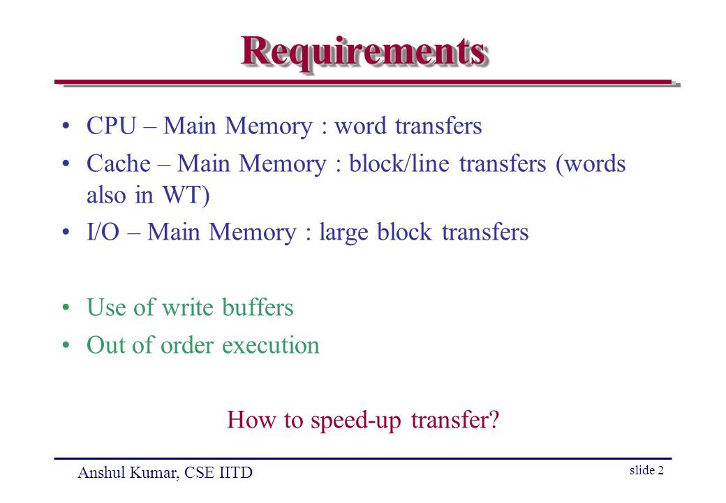 Anshul Kumar, CSE IITD slide 2 RequirementsRequirements CPU – Main Memory : word transfers Cache – Main Memory : block/line transfers (words also in WT) I/O – Main Memory : large block transfers Use of write buffers Out of order execution How to speed-up transfer