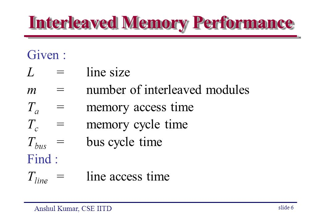 Anshul Kumar, CSE IITD slide 6 Interleaved Memory Performance Given : L=line size m=number of interleaved modules T a =memory access time T c =memory cycle time T bus =bus cycle time Find : T line =line access time