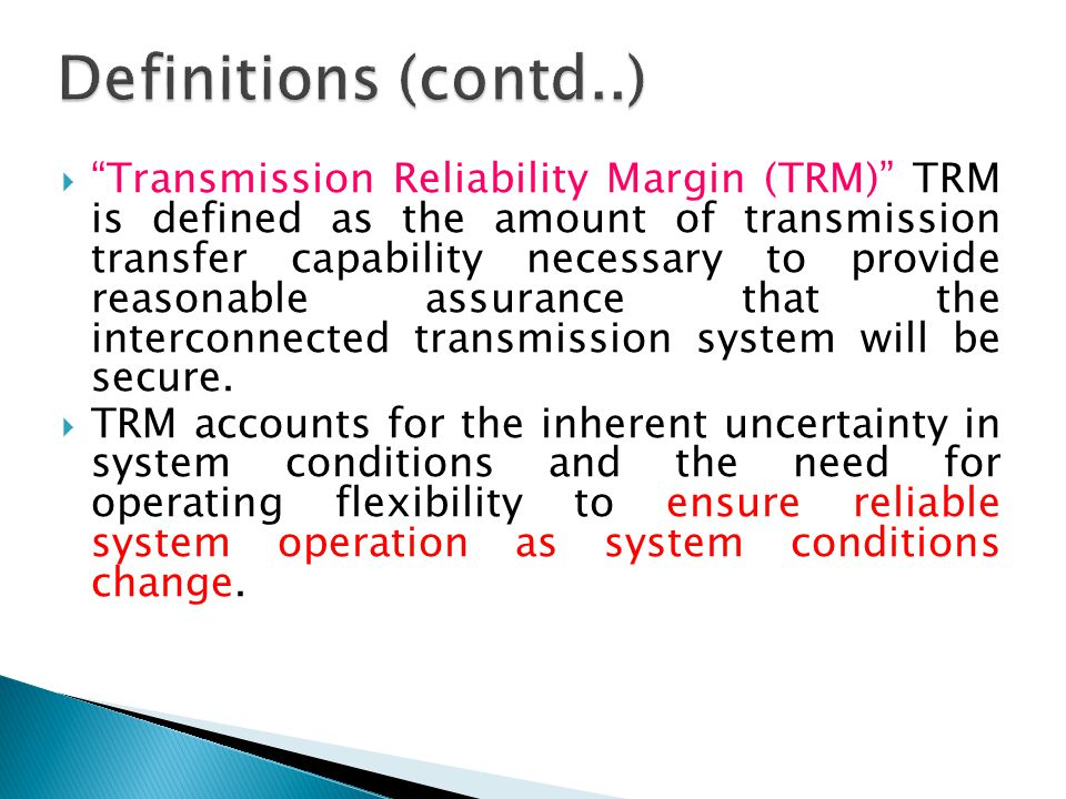  Transmission Reliability Margin (TRM) TRM is defined as the amount of transmission transfer capability necessary to provide reasonable assurance that the interconnected transmission system will be secure.