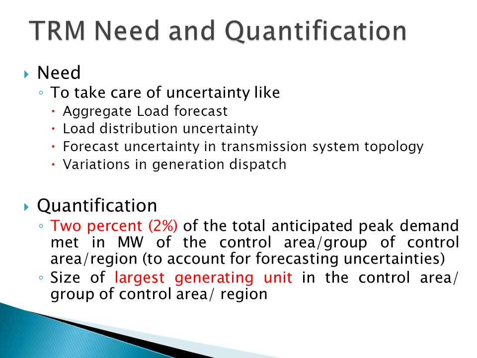 Need ◦ To take care of uncertainty like  Aggregate Load forecast  Load distribution uncertainty  Forecast uncertainty in transmission system topology  Variations in generation dispatch  Quantification ◦ Two percent (2%) of the total anticipated peak demand met in MW of the control area/group of control area/region (to account for forecasting uncertainties) ◦ Size of largest generating unit in the control area/ group of control area/ region