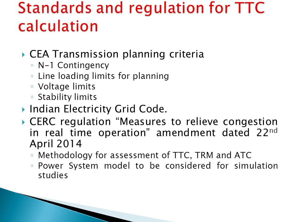  CEA Transmission planning criteria ◦ N-1 Contingency ◦ Line loading limits for planning ◦ Voltage limits ◦ Stability limits  Indian Electricity Gri