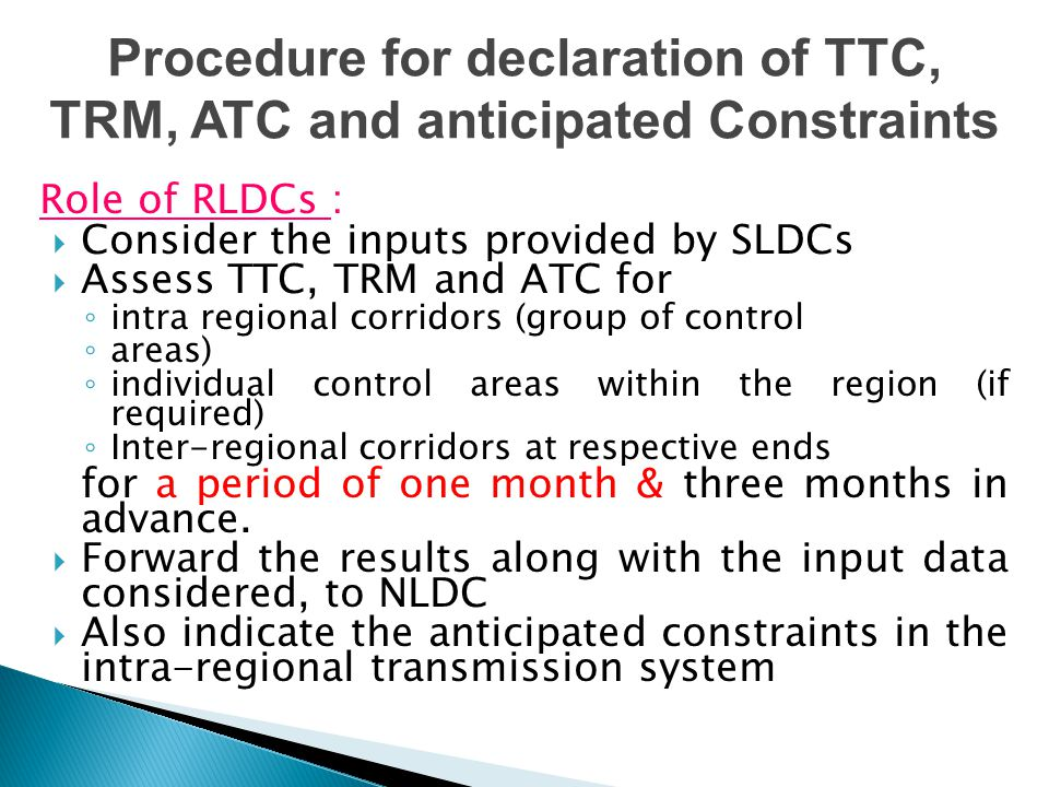 Role of RLDCs :  Consider the inputs provided by SLDCs  Assess TTC, TRM and ATC for ◦ intra regional corridors (group of control ◦ areas) ◦ individual control areas within the region (if required) ◦ Inter-regional corridors at respective ends for a period of one month & three months in advance.