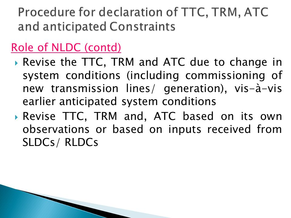 Role of NLDC (contd)  Revise the TTC, TRM and ATC due to change in system conditions (including commissioning of new transmission lines/ generation), vis-à-vis earlier anticipated system conditions  Revise TTC, TRM and, ATC based on its own observations or based on inputs received from SLDCs/ RLDCs
