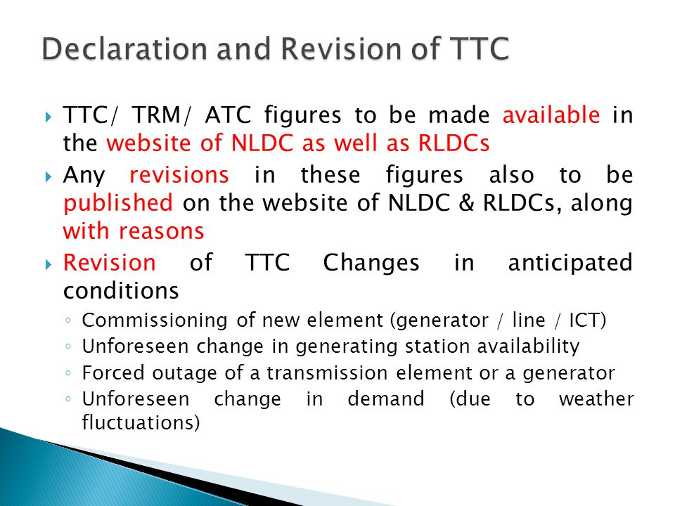  TTC/ TRM/ ATC figures to be made available in the website of NLDC as well as RLDCs  Any revisions in these figures also to be published on the website of NLDC & RLDCs, along with reasons  Revision of TTC Changes in anticipated conditions ◦ Commissioning of new element (generator / line / ICT) ◦ Unforeseen change in generating station availability ◦ Forced outage of a transmission element or a generator ◦ Unforeseen change in demand (due to weather fluctuations)