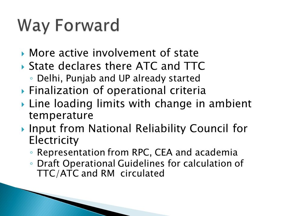  More active involvement of state  State declares there ATC and TTC ◦ Delhi, Punjab and UP already started  Finalization of operational criteria  Line loading limits with change in ambient temperature  Input from National Reliability Council for Electricity ◦ Representation from RPC, CEA and academia ◦ Draft Operational Guidelines for calculation of TTC/ATC and RM circulated