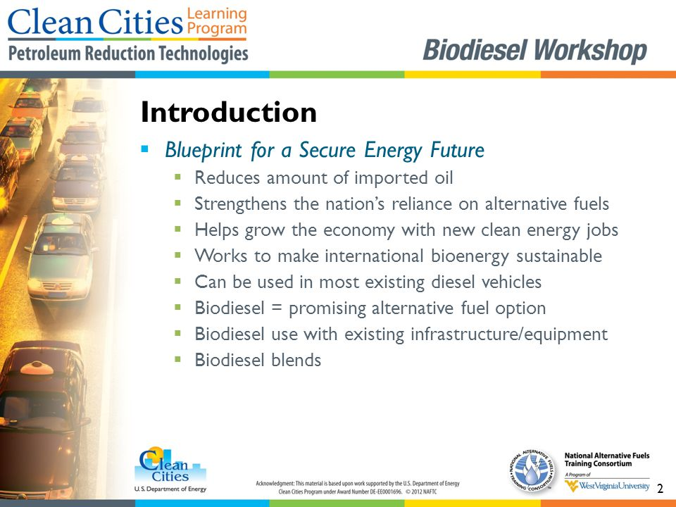 2  Blueprint for a Secure Energy Future  Reduces amount of imported oil  Strengthens the nation's reliance on alternative fuels  Helps grow the economy with new clean energy jobs  Works to make international bioenergy sustainable  Can be used in most existing diesel vehicles  Biodiesel = promising alternative fuel option  Biodiesel use with existing infrastructure/equipment  Biodiesel blends Introduction
