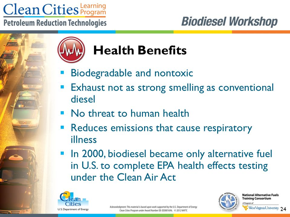 24  Biodegradable and nontoxic  Exhaust not as strong smelling as conventional diesel  No threat to human health  Reduces emissions that cause respiratory illness  In 2000, biodiesel became only alternative fuel in U.S.