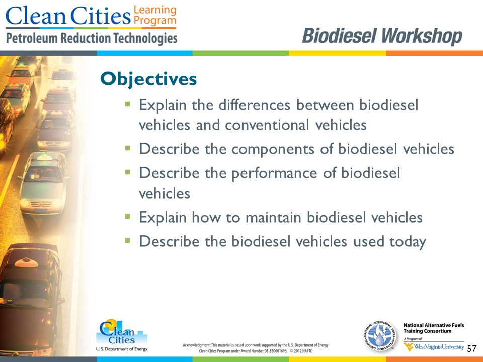 57 Objectives  Explain the differences between biodiesel vehicles and conventional vehicles  Describe the components of biodiesel vehicles  Describe the performance of biodiesel vehicles  Explain how to maintain biodiesel vehicles  Describe the biodiesel vehicles used today
