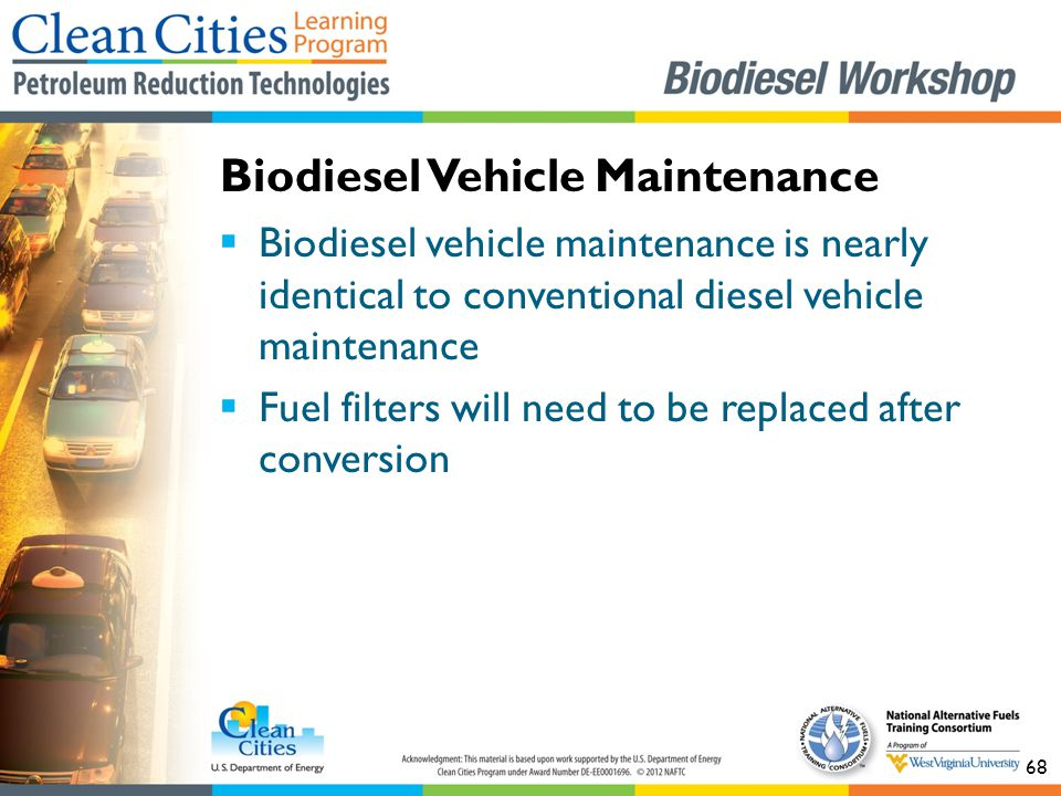 68  Biodiesel vehicle maintenance is nearly identical to conventional diesel vehicle maintenance  Fuel filters will need to be replaced after conversion Biodiesel Vehicle Maintenance