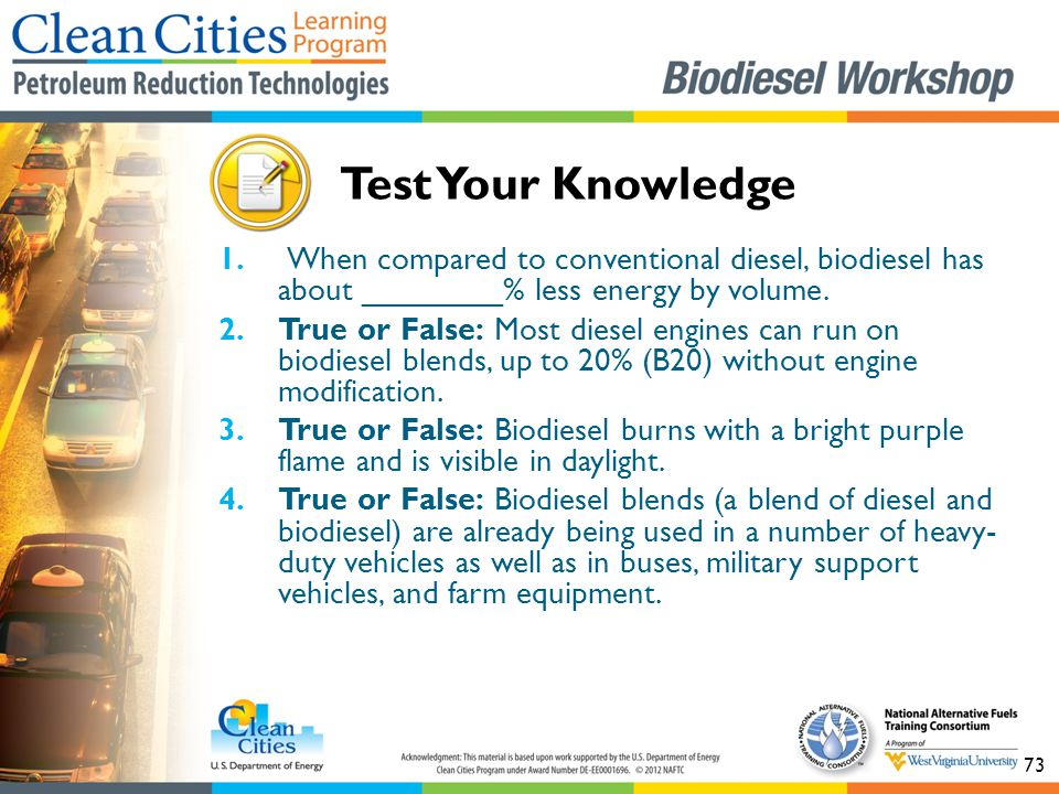 73 1. When compared to conventional diesel, biodiesel has about ________% less energy by volume.