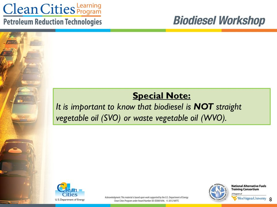 8 Special Note: It is important to know that biodiesel is NOT straight vegetable oil (SVO) or waste vegetable oil (WVO).