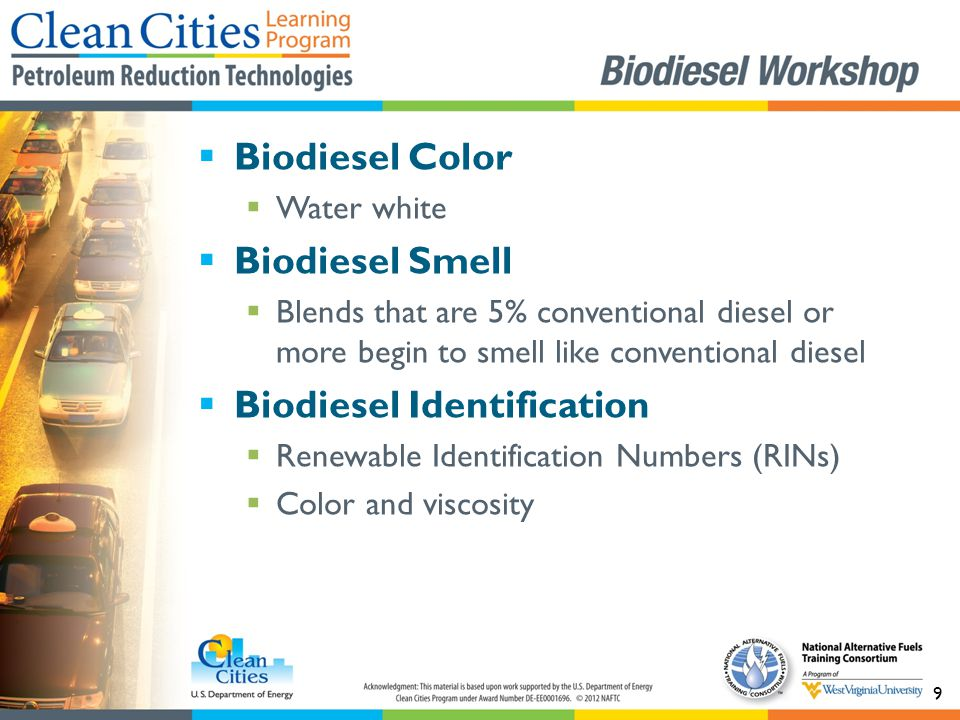 9  Biodiesel Color  Water white  Biodiesel Smell  Blends that are 5% conventional diesel or more begin to smell like conventional diesel  Biodiesel Identification  Renewable Identification Numbers (RINs)  Color and viscosity