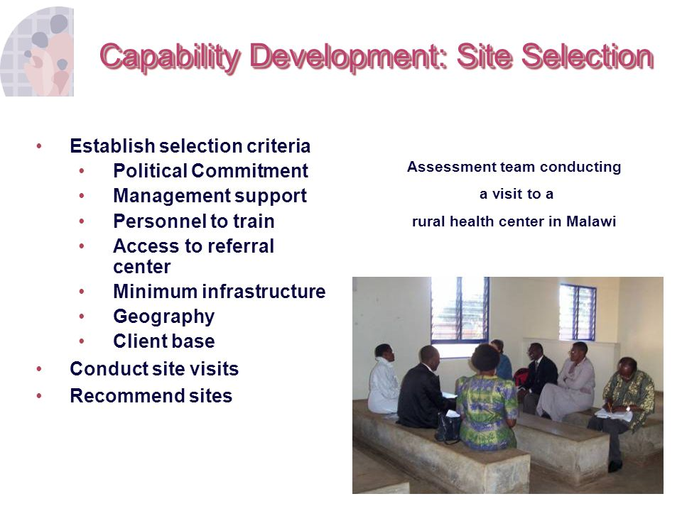 9 Capability Development: Site Selection Establish selection criteria Political Commitment Management support Personnel to train Access to referral ce