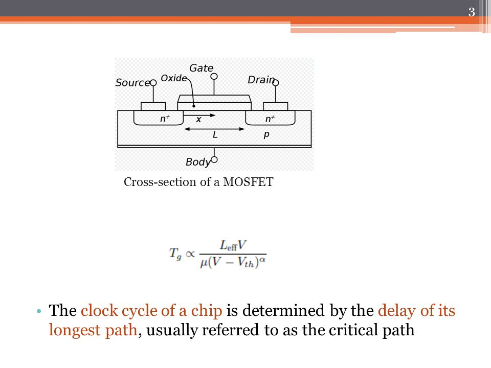The clock cycle of a chip is determined by the delay of its longest path, usually referred to as the critical path 3 Cross-section of a MOSFET