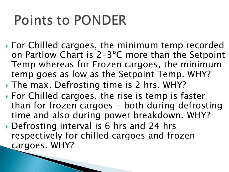 º  For Chilled cargoes, the minimum temp recorded on Partlow Chart is 2-3ºC more than the Setpoint Temp whereas for Frozen cargoes, the minimum temp goes as low as the Setpoint Temp.