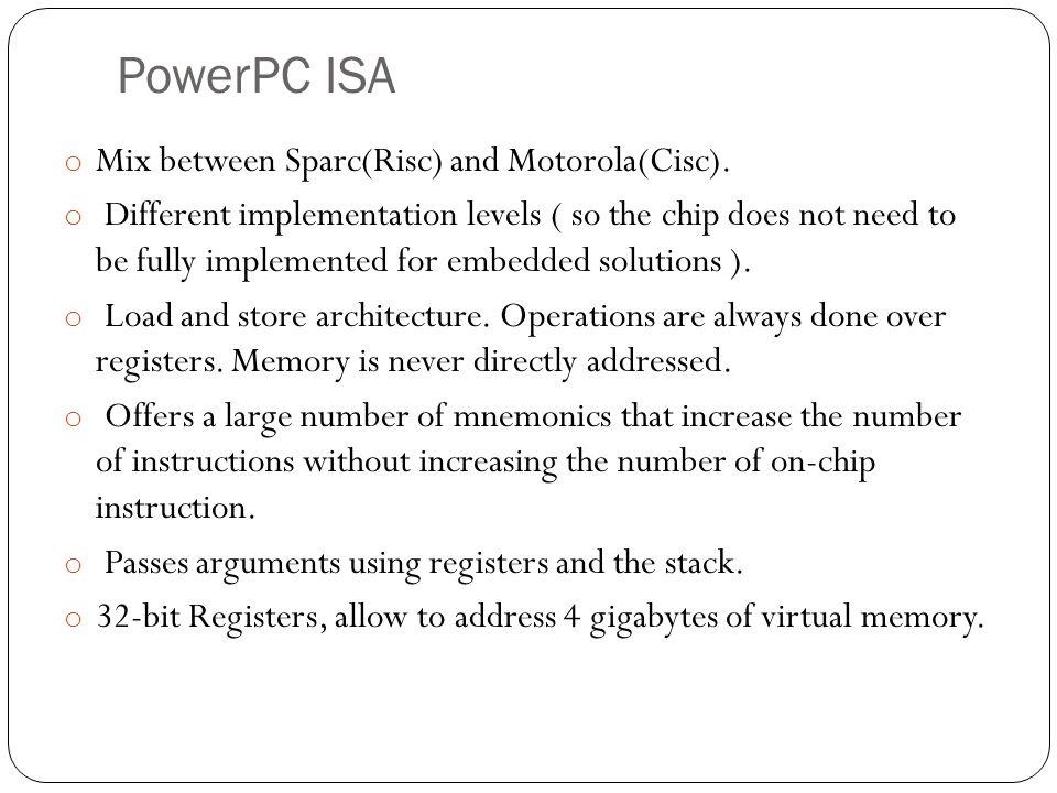 PowerPC ISA o Mix between Sparc(Risc) and Motorola(Cisc). o Different implementation levels ( so the chip does not need to be fully implemented for em