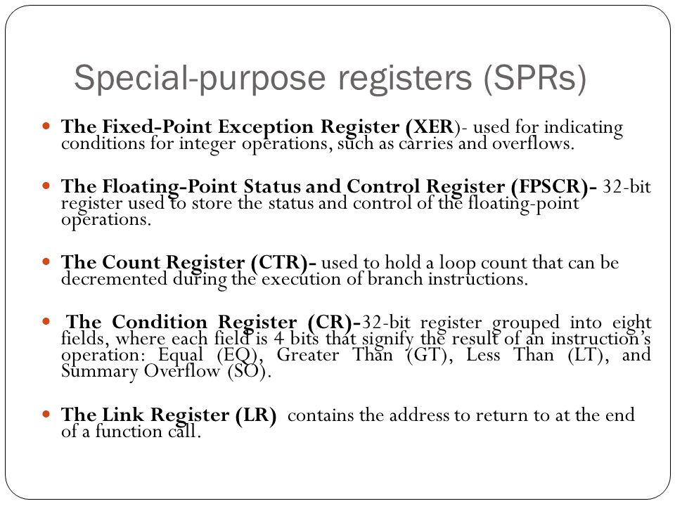 Special-purpose registers (SPRs) The Fixed-Point Exception Register (XER)- used for indicating conditions for integer operations, such as carries and