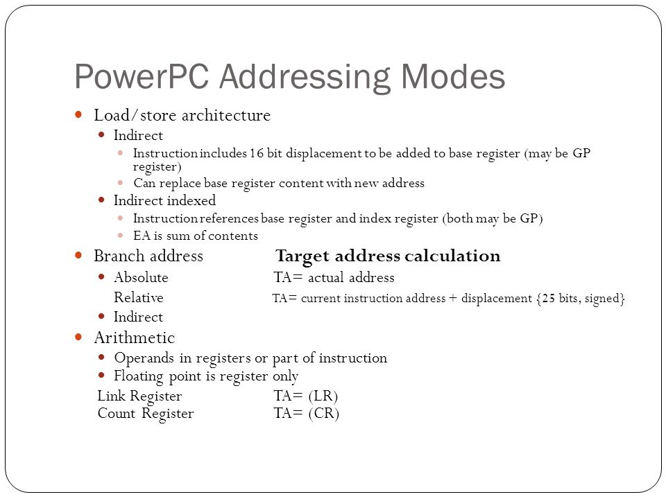 PowerPC Addressing Modes Load/store architecture Indirect Instruction includes 16 bit displacement to be added to base register (may be GP register) C