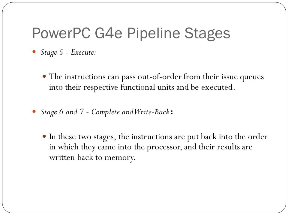 PowerPC G4e Pipeline Stages Stage 5 - Execute: The instructions can pass out-of-order from their issue queues into their respective functional units a