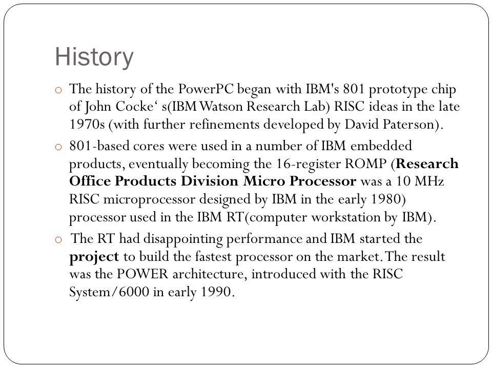 History o The history of the PowerPC began with IBM's 801 prototype chip of John Cocke' s(IBM Watson Research Lab) RISC ideas in the late 1970s (with