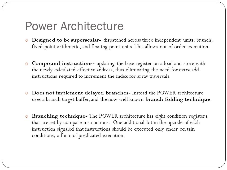 Power Architecture o Designed to be superscalar- dispatched across three independent units: branch, fixed-point arithmetic, and floating point units.